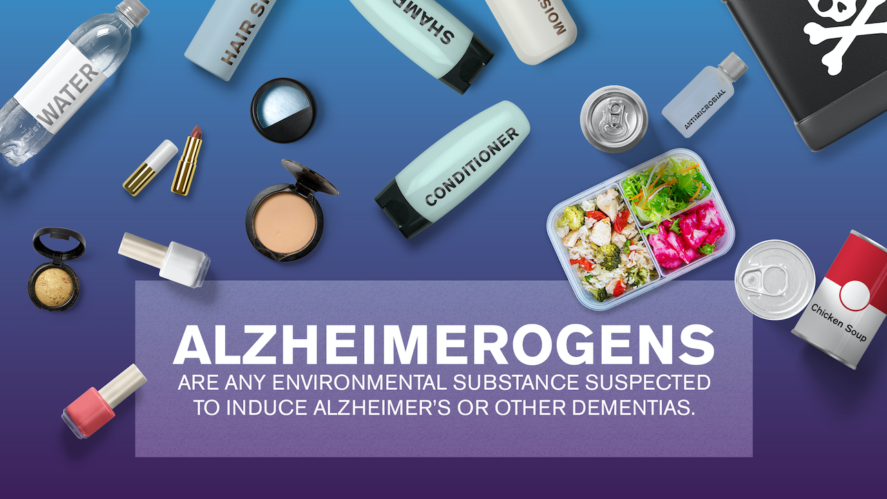 "Image of many household items with the words: ""Alzheimerogens are any environmental substance suspected to induce Alzheimer's or other dimentias."""